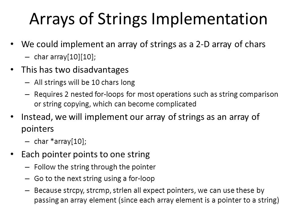 Arrays of Strings Implementation We could implement an array of strings as a 2-D array of chars – char array[10][10]; This has two disadvantages – All strings will be 10 chars long – Requires 2 nested for-loops for most operations such as string comparison or string copying, which can become complicated Instead, we will implement our array of strings as an array of pointers – char *array[10]; Each pointer points to one string – Follow the string through the pointer – Go to the next string using a for-loop – Because strcpy, strcmp, strlen all expect pointers, we can use these by passing an array element (since each array element is a pointer to a string)