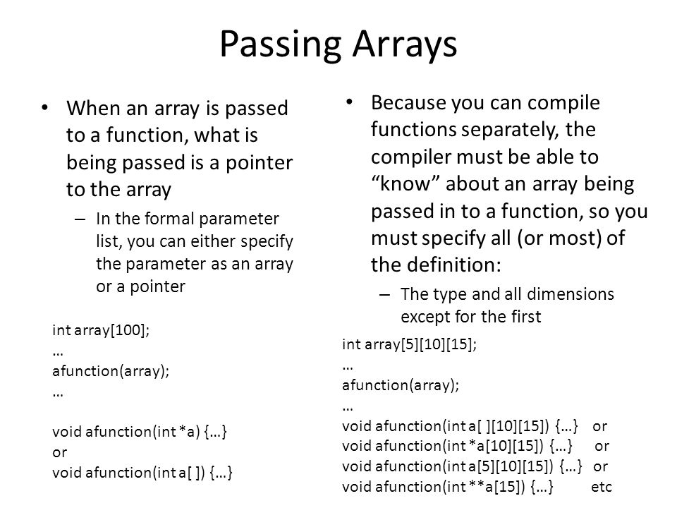 Passing Arrays When an array is passed to a function, what is being passed is a pointer to the array – In the formal parameter list, you can either specify the parameter as an array or a pointer Because you can compile functions separately, the compiler must be able to know about an array being passed in to a function, so you must specify all (or most) of the definition: – The type and all dimensions except for the first int array[100]; … afunction(array); … void afunction(int *a) {…} or void afunction(int a[ ]) {…} int array[5][10][15]; … afunction(array); … void afunction(int a[ ][10][15]) {…} or void afunction(int *a[10][15]) {…} or void afunction(int a[5][10][15]) {…} or void afunction(int **a[15]) {…} etc