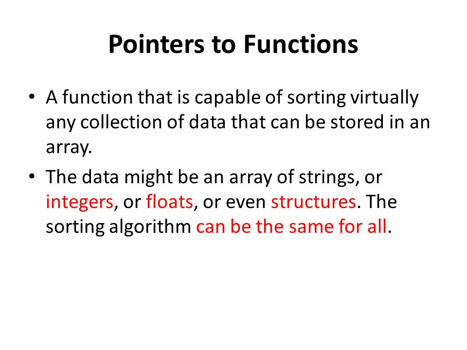 Pointers to Functions A function that is capable of sorting virtually any collection of data that can be stored in an array.