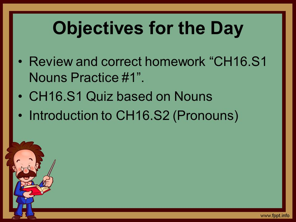 """Objectives for the Day Review and correct homework """"CH16.S1 Nouns Practice #1"""". CH16.S1 Quiz based on Nouns Introduction to CH16.S2 (Pronouns)"""