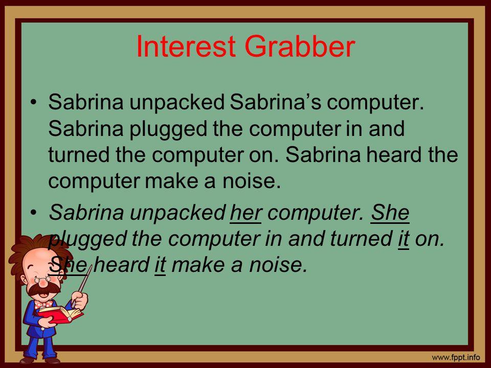 Interest Grabber Sabrina unpacked Sabrina's computer. Sabrina plugged the computer in and turned the computer on. Sabrina heard the computer make a no