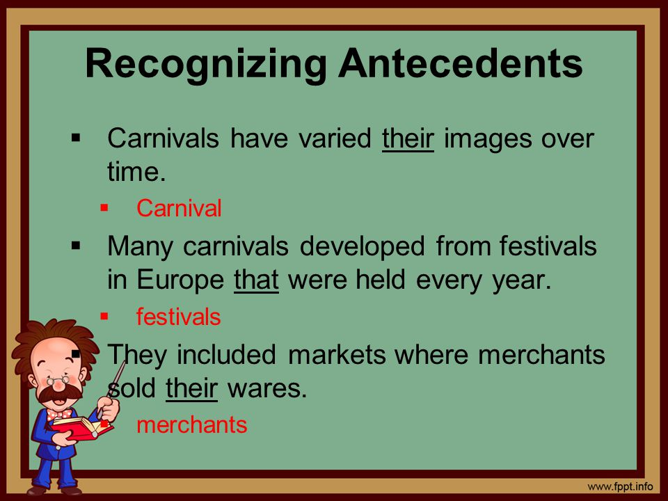 Recognizing Antecedents  Carnivals have varied their images over time.  Carnival  Many carnivals developed from festivals in Europe that were held