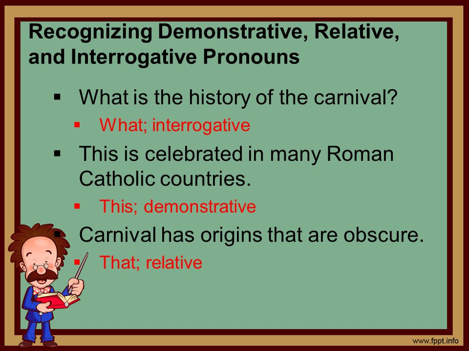 Recognizing Demonstrative, Relative, and Interrogative Pronouns  What is the history of the carnival?  What; interrogative  This is celebrated in m