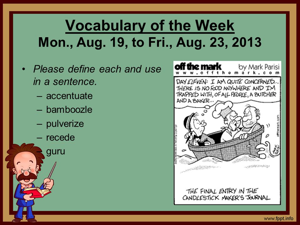 Vocabulary of the Week Mon., Aug. 19, to Fri., Aug. 23, 2013 Please define each and use in a sentence. –accentuate –bamboozle –pulverize –recede –guru