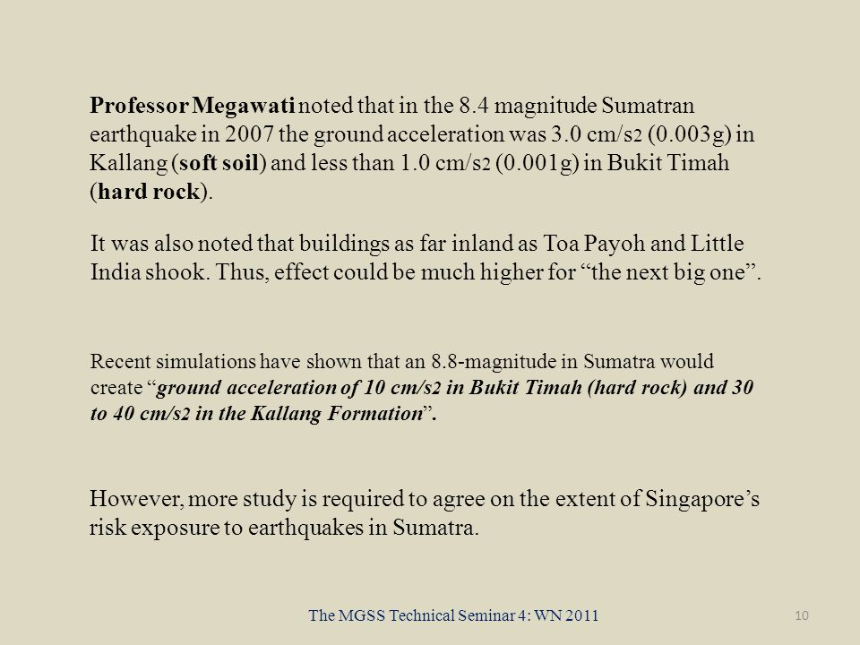 10 The MGSS Technical Seminar 4: WN 2011 However, more study is required to agree on the extent of Singapore's risk exposure to earthquakes in Sumatra.