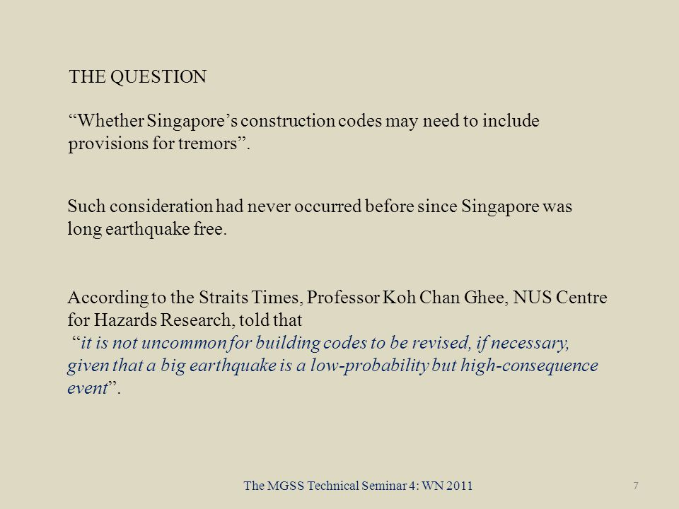 7 The MGSS Technical Seminar 4: WN 2011 According to the Straits Times, Professor Koh Chan Ghee, NUS Centre for Hazards Research, told that it is not uncommon for building codes to be revised, if necessary, given that a big earthquake is a low-probability but high-consequence event .