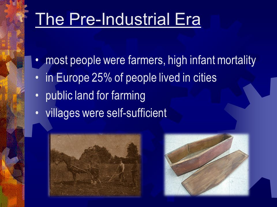 The Pre-Industrial Era most people were farmers, high infant mortality in Europe 25% of people lived in cities public land for farming villages were s