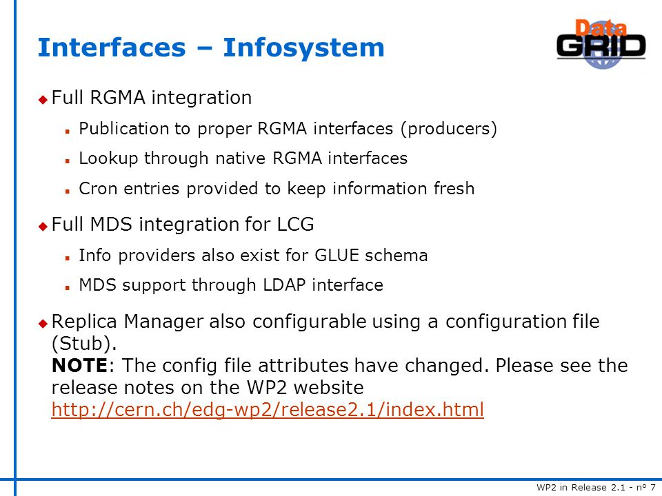 WP2 in Release 2.1 - n° 7 Interfaces – Infosystem u Full RGMA integration n Publication to proper RGMA interfaces (producers) n Lookup through native RGMA interfaces n Cron entries provided to keep information fresh u Full MDS integration for LCG n Info providers also exist for GLUE schema n MDS support through LDAP interface u Replica Manager also configurable using a configuration file (Stub).