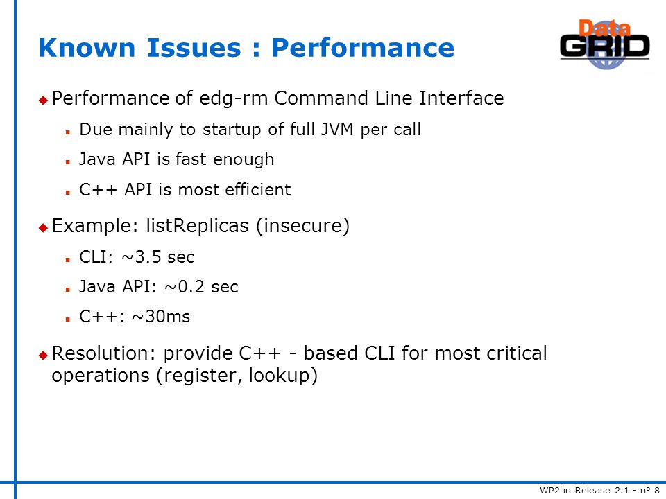 WP2 in Release 2.1 - n° 8 Known Issues : Performance u Performance of edg-rm Command Line Interface n Due mainly to startup of full JVM per call n Java API is fast enough n C++ API is most efficient u Example: listReplicas (insecure) n CLI: ~3.5 sec n Java API: ~0.2 sec n C++: ~30ms u Resolution: provide C++ - based CLI for most critical operations (register, lookup)