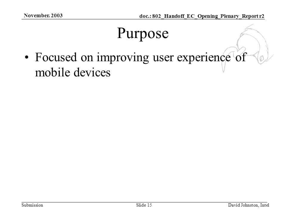 doc.: 802_Handoff_EC_Opening_Plenary_Report r2 Submission November. 2003 David Johnston, IntelSlide 15 Purpose Focused on improving user experience of