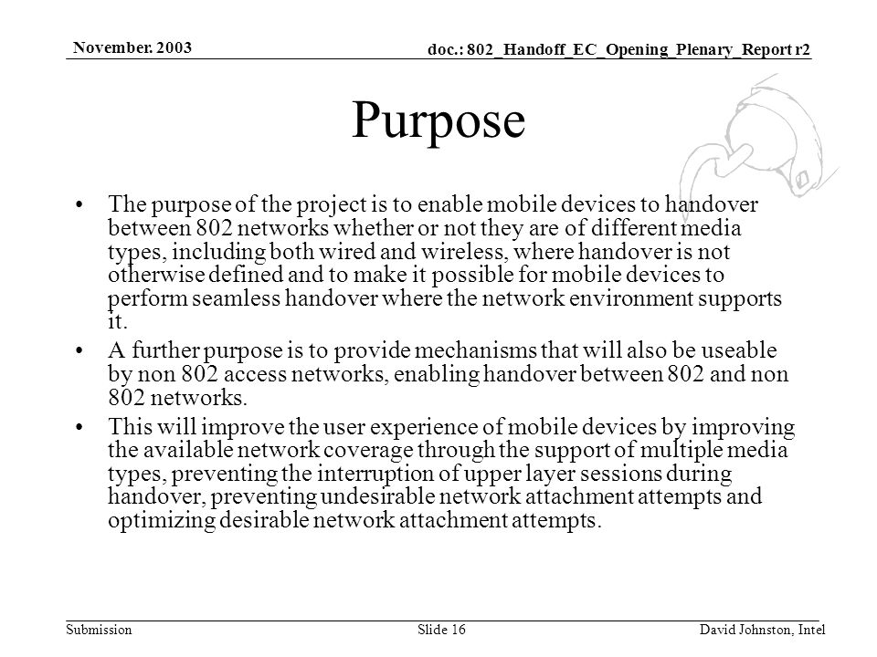 doc.: 802_Handoff_EC_Opening_Plenary_Report r2 Submission November. 2003 David Johnston, IntelSlide 16 Purpose The purpose of the project is to enable