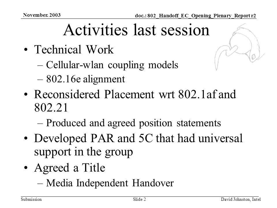 doc.: 802_Handoff_EC_Opening_Plenary_Report r2 Submission November. 2003 David Johnston, IntelSlide 2 Activities last session Technical Work –Cellular