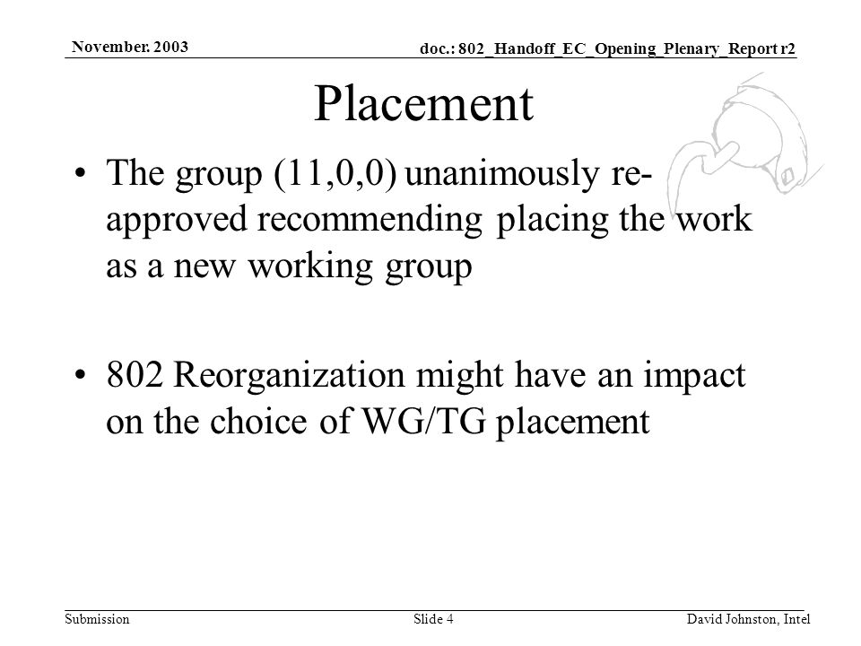 doc.: 802_Handoff_EC_Opening_Plenary_Report r2 Submission November. 2003 David Johnston, IntelSlide 4 Placement The group (11,0,0) unanimously re- app