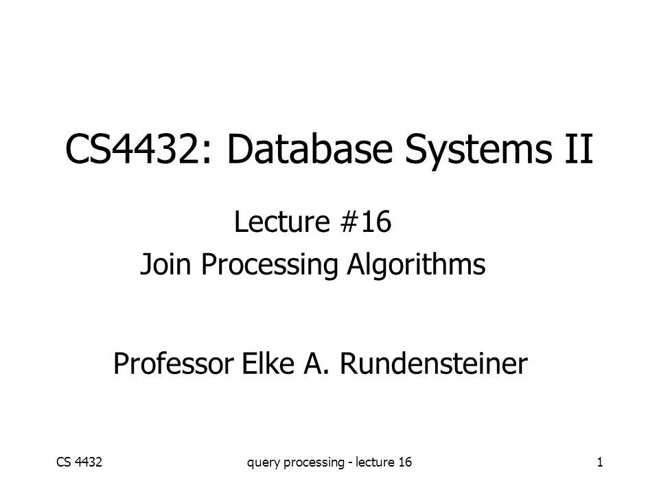 CS 4432query processing - lecture 161 CS4432: Database Systems II Lecture #16 Join Processing Algorithms Professor Elke A. Rundensteiner