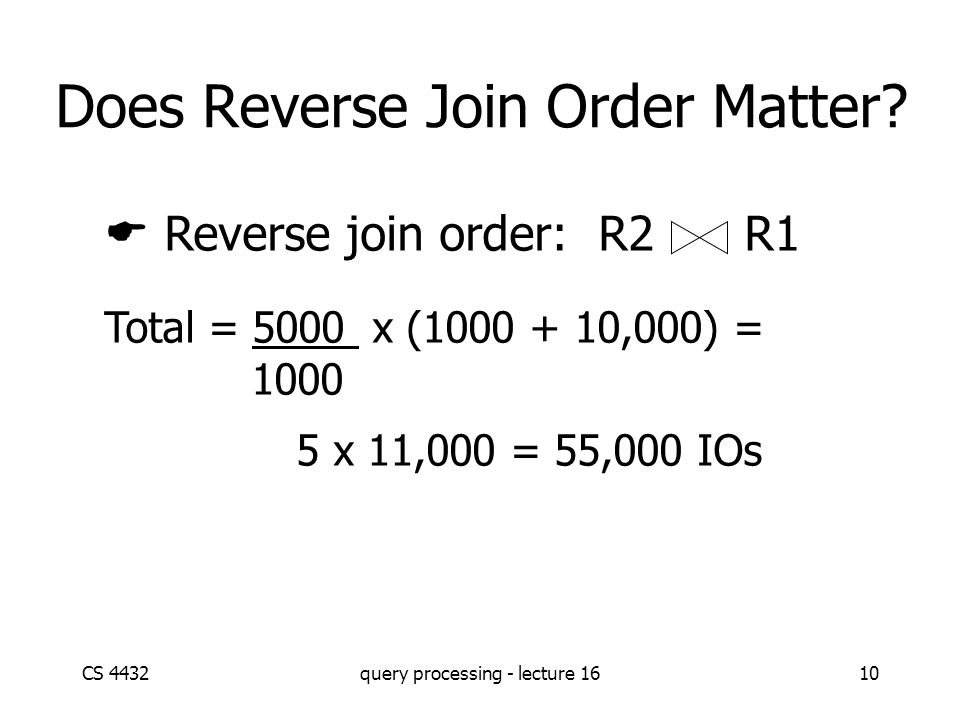 CS 4432query processing - lecture 1610 Does Reverse Join Order Matter.