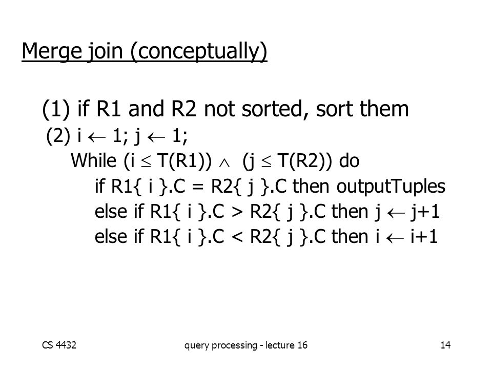 CS 4432query processing - lecture 1614 Merge join (conceptually) (1) if R1 and R2 not sorted, sort them (2) i  1; j  1; While (i  T(R1))  (j  T(R