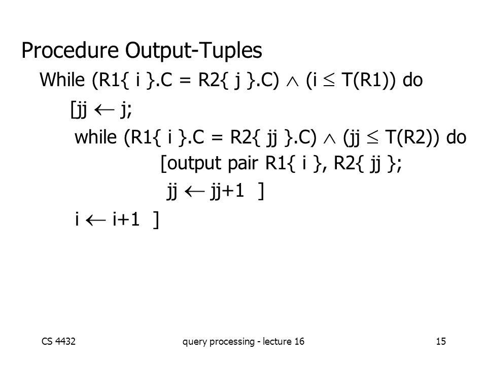 CS 4432query processing - lecture 1615 Procedure Output-Tuples While (R1{ i }.C = R2{ j }.C)  (i  T(R1)) do [jj  j; while (R1{ i }.C = R2{ jj }.C)  (jj  T(R2)) do [output pair R1{ i }, R2{ jj }; jj  jj+1 ] i  i+1 ]