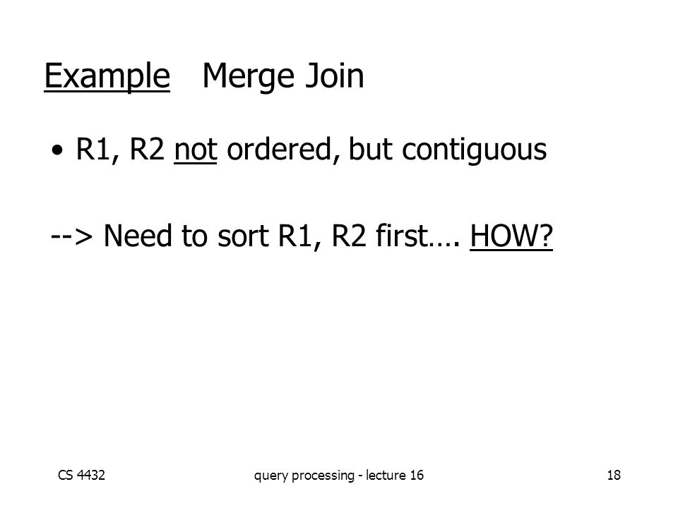 CS 4432query processing - lecture 1618 Example Merge Join R1, R2 not ordered, but contiguous --> Need to sort R1, R2 first….