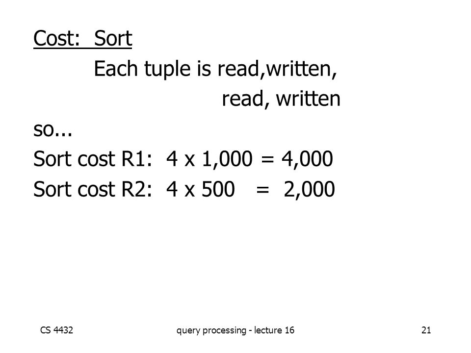 CS 4432query processing - lecture 1621 Cost: Sort Each tuple is read,written, read, written so... Sort cost R1: 4 x 1,000 = 4,000 Sort cost R2: 4 x 50