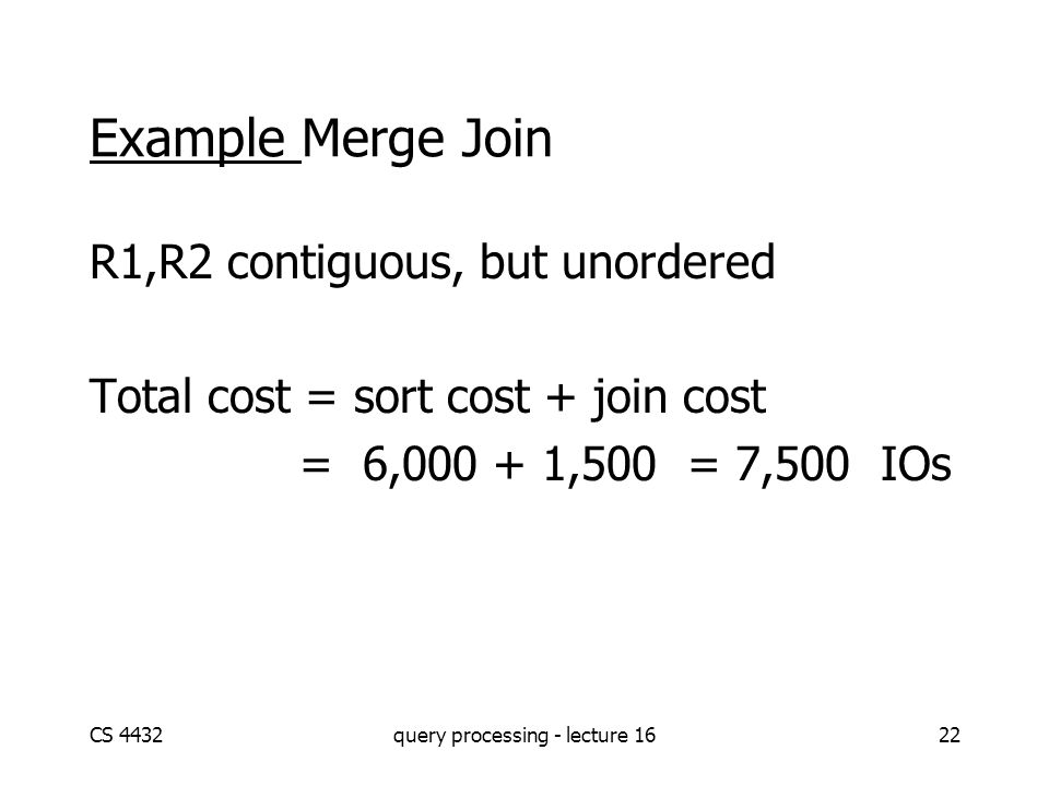 CS 4432query processing - lecture 1622 Example Merge Join R1,R2 contiguous, but unordered Total cost = sort cost + join cost = 6,000 + 1,500 = 7,500 I