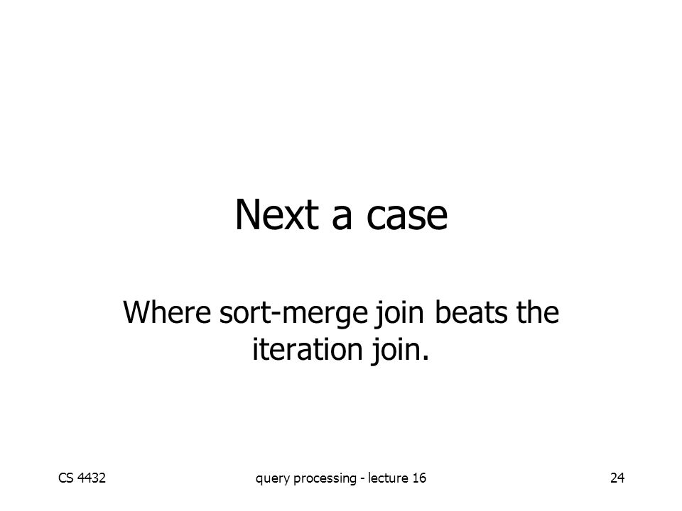 CS 4432query processing - lecture 1624 Where sort-merge join beats the iteration join. Next a case