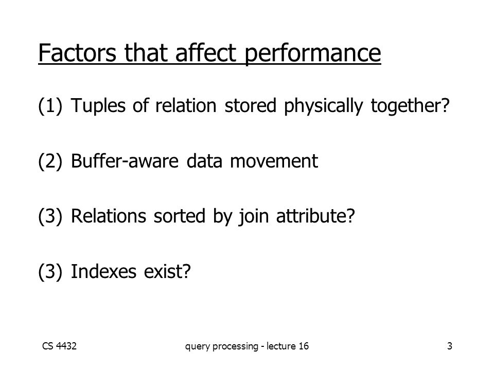 CS 4432query processing - lecture 163 Factors that affect performance (1)Tuples of relation stored physically together? (2)Buffer-aware data movement
