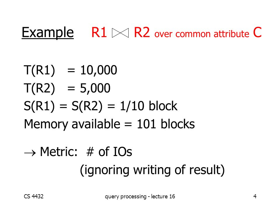 CS 4432query processing - lecture 164 Example R1 R2 over common attribute C T(R1) = 10,000 T(R2) = 5,000 S(R1) = S(R2) = 1/10 block Memory available = 101 blocks  Metric: # of IOs (ignoring writing of result)