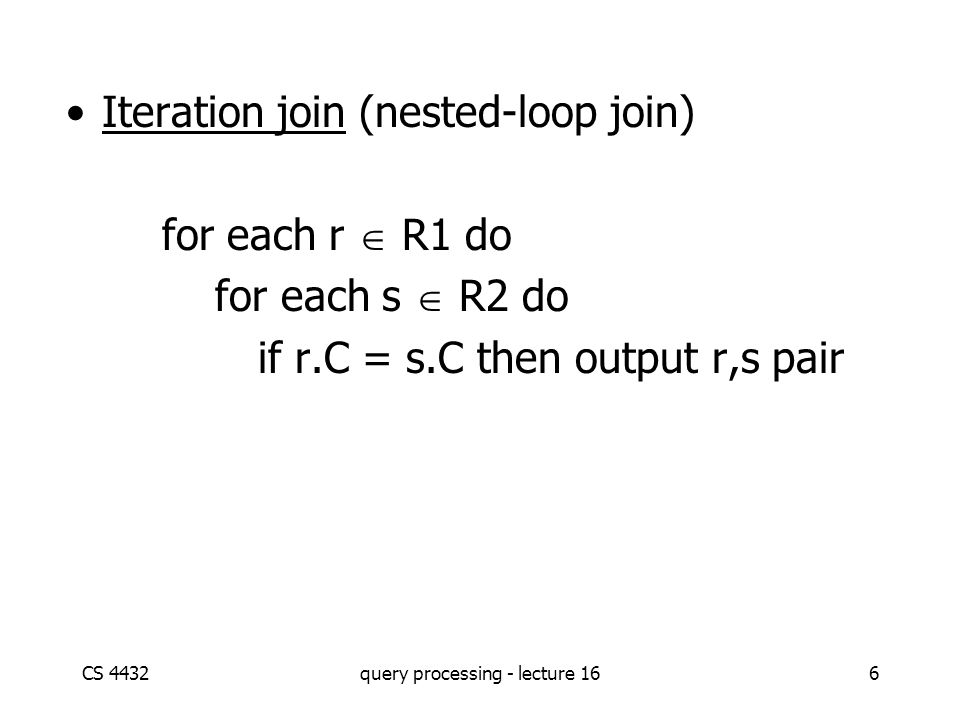 CS 4432query processing - lecture 166 Iteration join (nested-loop join) for each r  R1 do for each s  R2 do if r.C = s.C then output r,s pair