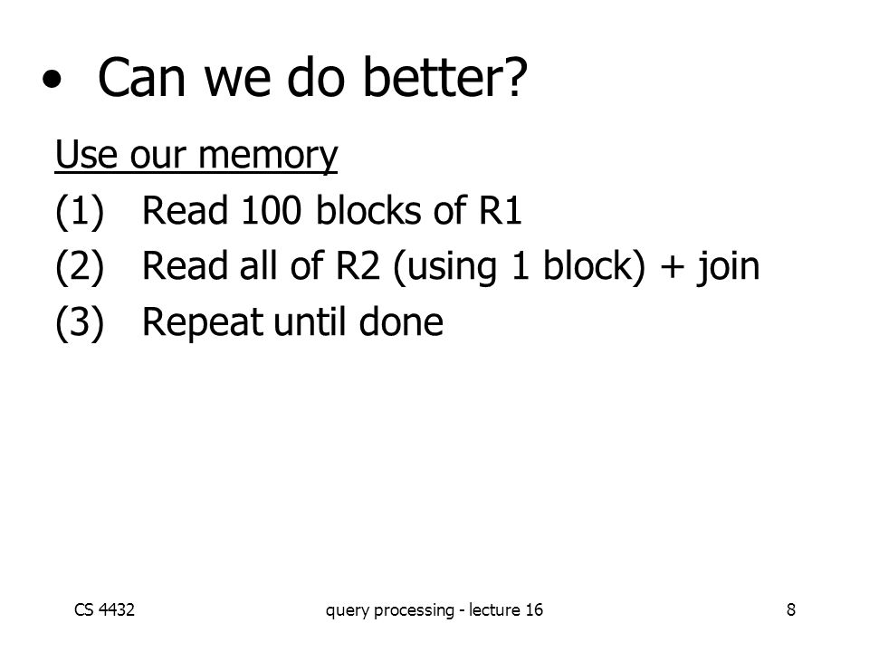 CS 4432query processing - lecture 168 Can we do better? Use our memory (1)Read 100 blocks of R1 (2)Read all of R2 (using 1 block) + join (3)Repeat unt