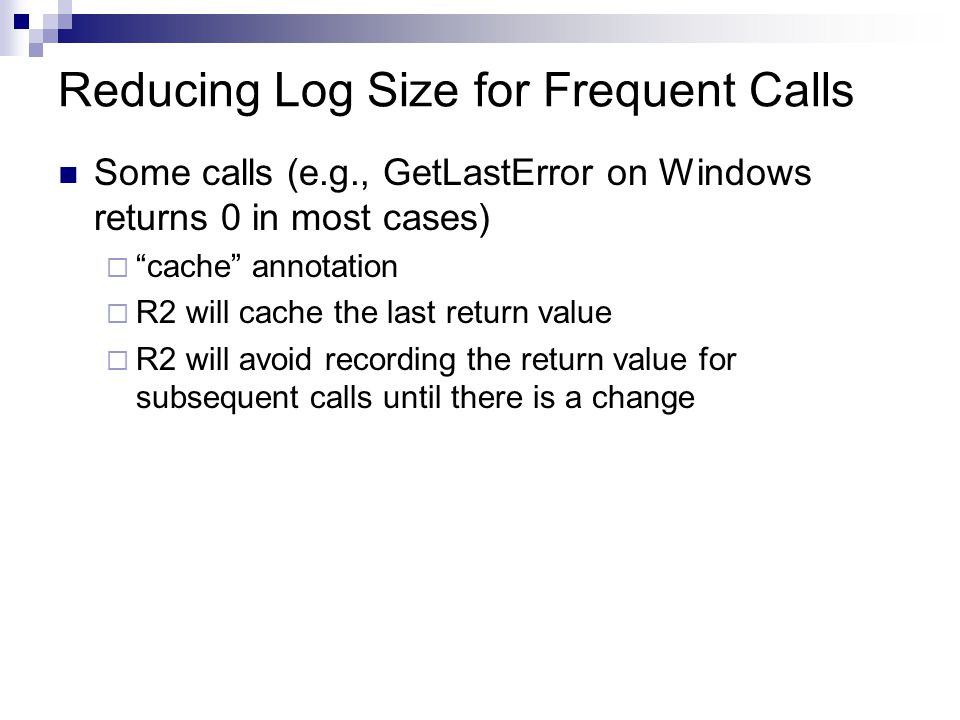 Reducing Log Size for Frequent Calls Some calls (e.g., GetLastError on Windows returns 0 in most cases)  cache annotation  R2 will cache the last return value  R2 will avoid recording the return value for subsequent calls until there is a change
