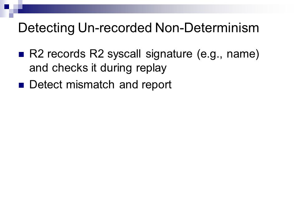 Detecting Un-recorded Non-Determinism R2 records R2 syscall signature (e.g., name) and checks it during replay Detect mismatch and report