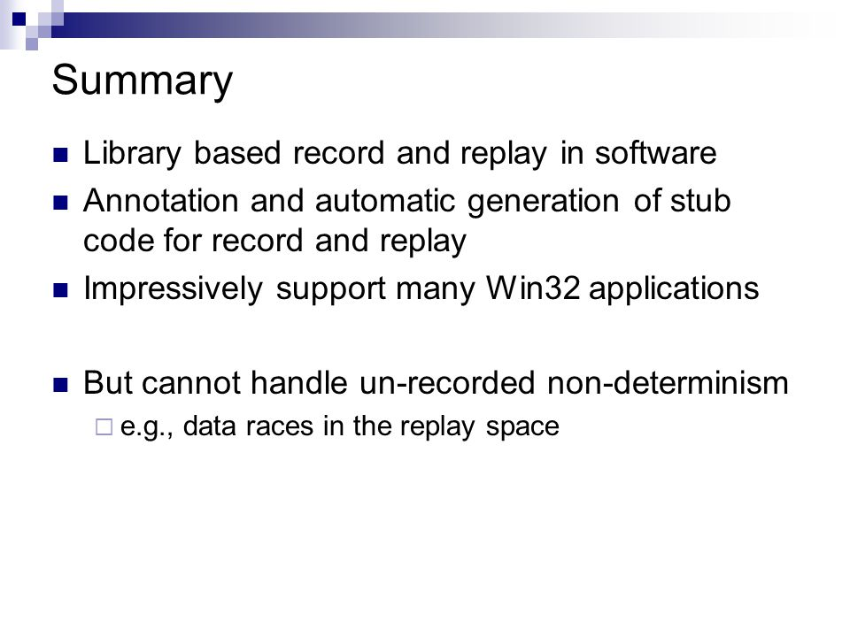 Summary Library based record and replay in software Annotation and automatic generation of stub code for record and replay Impressively support many Win32 applications But cannot handle un-recorded non-determinism  e.g., data races in the replay space