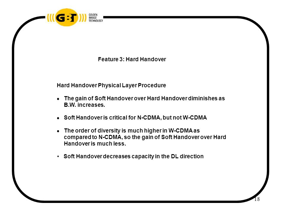 18 Hard Handover Physical Layer Procedure  The gain of Soft Handover over Hard Handover diminishes as B.W.