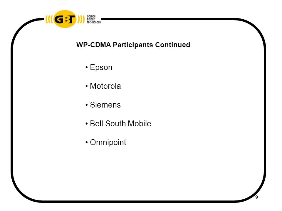 10 WP-CDMA COMMITTEE Ed Ehrlich, Nokia Co-Chair WP-CDMA Chairman T1P1.5 W-CDMA N/A Don Bowen, AT&T Labs Co-Chair WP-CDMA Chairman TR46.1 WIMS W-CDMA Convergence activities in the month of October Converged RTT called WP-CDMA was produced in December 1998 and was submitted to ITU on January 8, 1999.