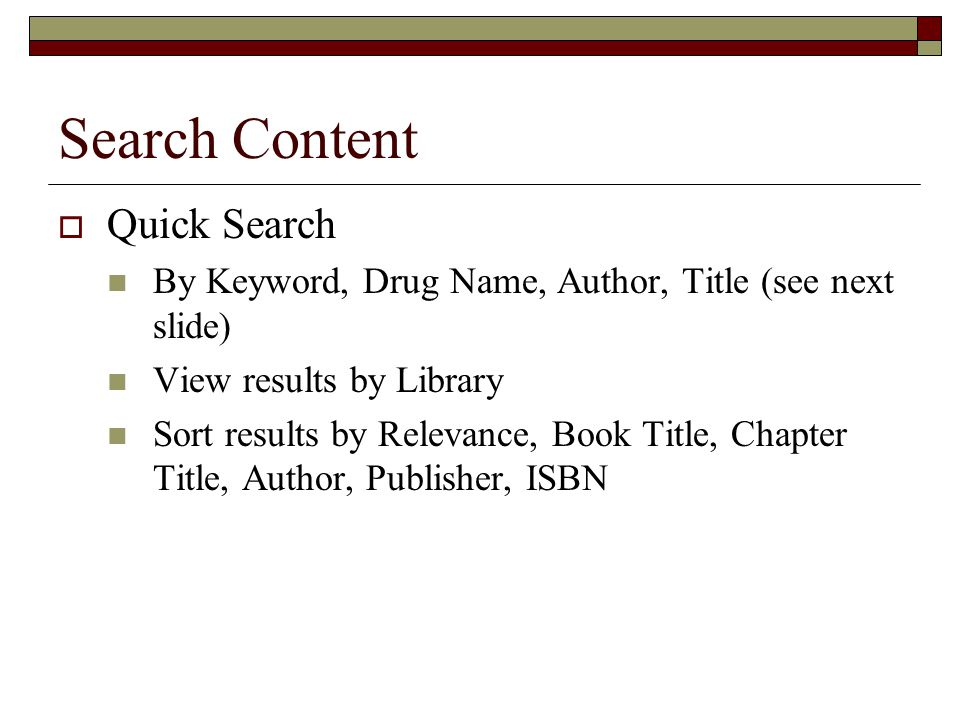 Search Content  Quick Search By Keyword, Drug Name, Author, Title (see next slide) View results by Library Sort results by Relevance, Book Title, Chapter Title, Author, Publisher, ISBN