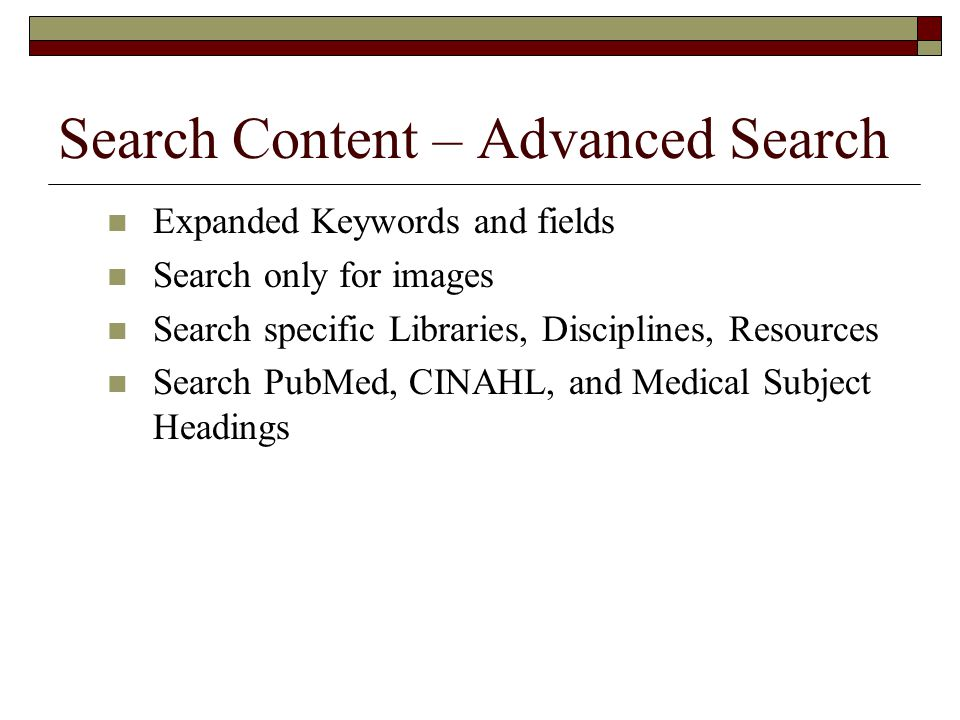 Search Content – Advanced Search Expanded Keywords and fields Search only for images Search specific Libraries, Disciplines, Resources Search PubMed, CINAHL, and Medical Subject Headings