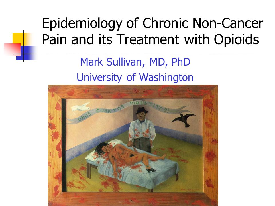 Epidemiology of Chronic Non-Cancer Pain and its Treatment with Opioids Mark Sullivan, MD, PhD University of Washington