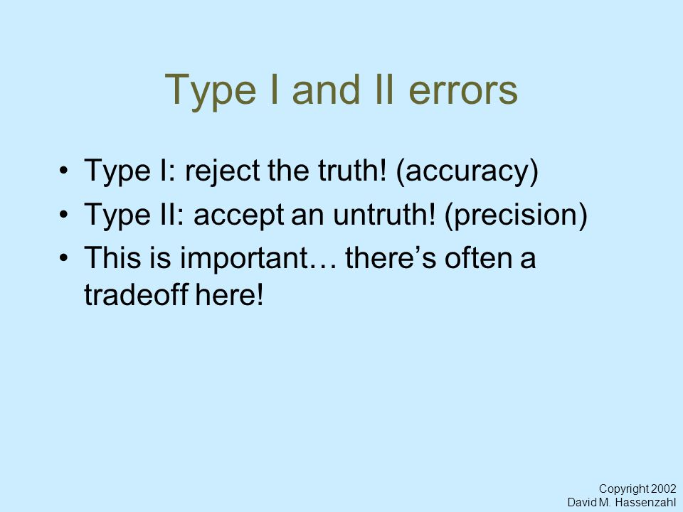 Copyright 2002 David M. Hassenzahl Type I and II errors Type I: reject the truth.