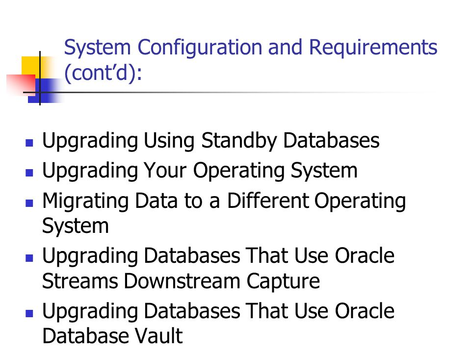 System Configuration and Requirements (cont'd): Upgrading Using Standby Databases Upgrading Your Operating System Migrating Data to a Different Operating System Upgrading Databases That Use Oracle Streams Downstream Capture Upgrading Databases That Use Oracle Database Vault