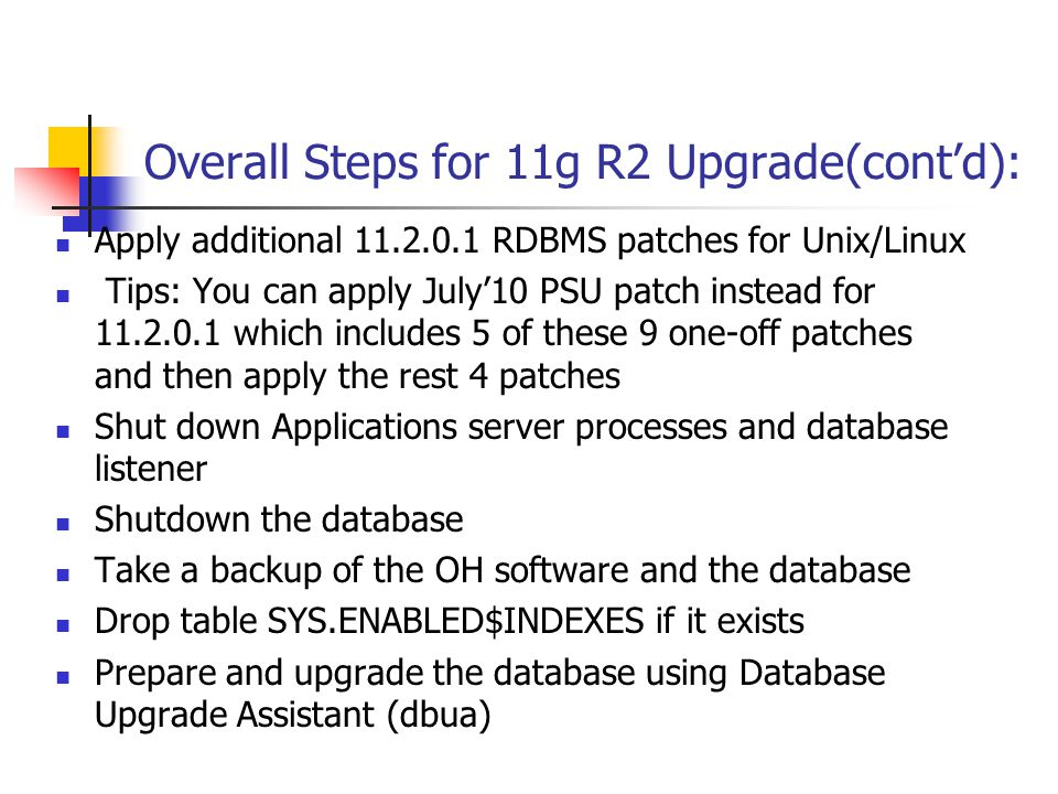 Overall Steps for 11g R2 Upgrade(cont'd): Apply additional 11.2.0.1 RDBMS patches for Unix/Linux Tips: You can apply July'10 PSU patch instead for 11.2.0.1 which includes 5 of these 9 one-off patches and then apply the rest 4 patches Shut down Applications server processes and database listener Shutdown the database Take a backup of the OH software and the database Drop table SYS.ENABLED$INDEXES if it exists Prepare and upgrade the database using Database Upgrade Assistant (dbua)