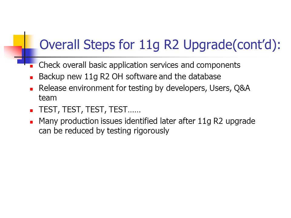 Overall Steps for 11g R2 Upgrade(cont'd): Check overall basic application services and components Backup new 11g R2 OH software and the database Release environment for testing by developers, Users, Q&A team TEST, TEST, TEST, TEST…… Many production issues identified later after 11g R2 upgrade can be reduced by testing rigorously