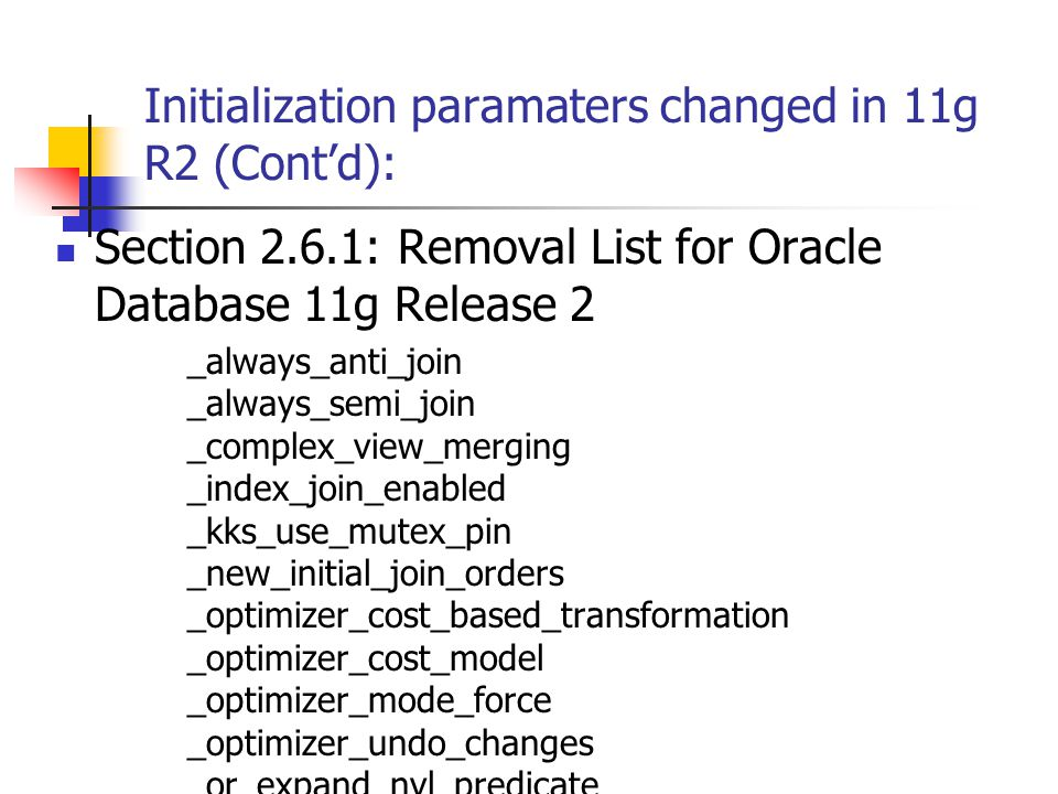 Initialization paramaters changed in 11g R2 (Cont'd): Section 2.6.1: Removal List for Oracle Database 11g Release 2 _always_anti_join _always_semi_join _complex_view_merging _index_join_enabled _kks_use_mutex_pin _new_initial_join_orders _optimizer_cost_based_transformation _optimizer_cost_model _optimizer_mode_force _optimizer_undo_changes _or_expand_nvl_predicate