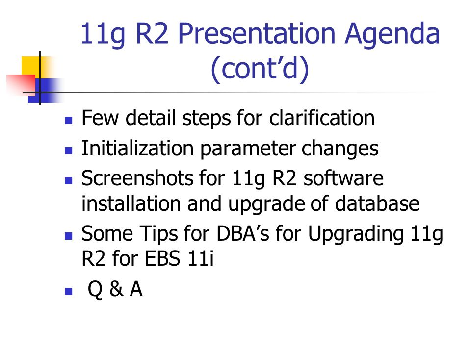 Overall Steps for 11g R2 Upgrade (cont'd): s_dbhost - New database hostname s_dbdomain New database domain name s_db_serv_sid New database SID s_dbport New database listener port s_apps_jdbc_connect_descriptor NULL Prepare to create the 11.2.0 Oracle home Install the base 11.2.0 software Install Oracle Database 11g Products from the 11g Examples CD Create nls/data/9idata directory