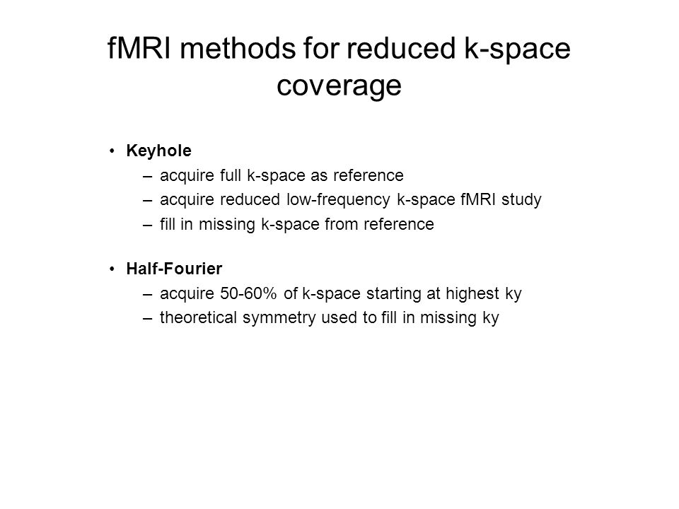 fMRI methods for reduced k-space coverage Keyhole –acquire full k-space as reference –acquire reduced low-frequency k-space fMRI study –fill in missin