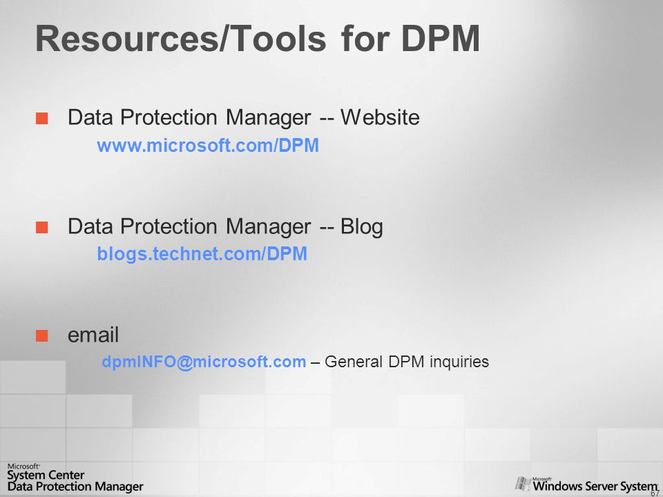 67 Resources/Tools for DPM Data Protection Manager -- Website www.microsoft.com/DPM Data Protection Manager -- Blog blogs.technet.com/DPM email dpmINFO@microsoft.com – General DPM inquiries