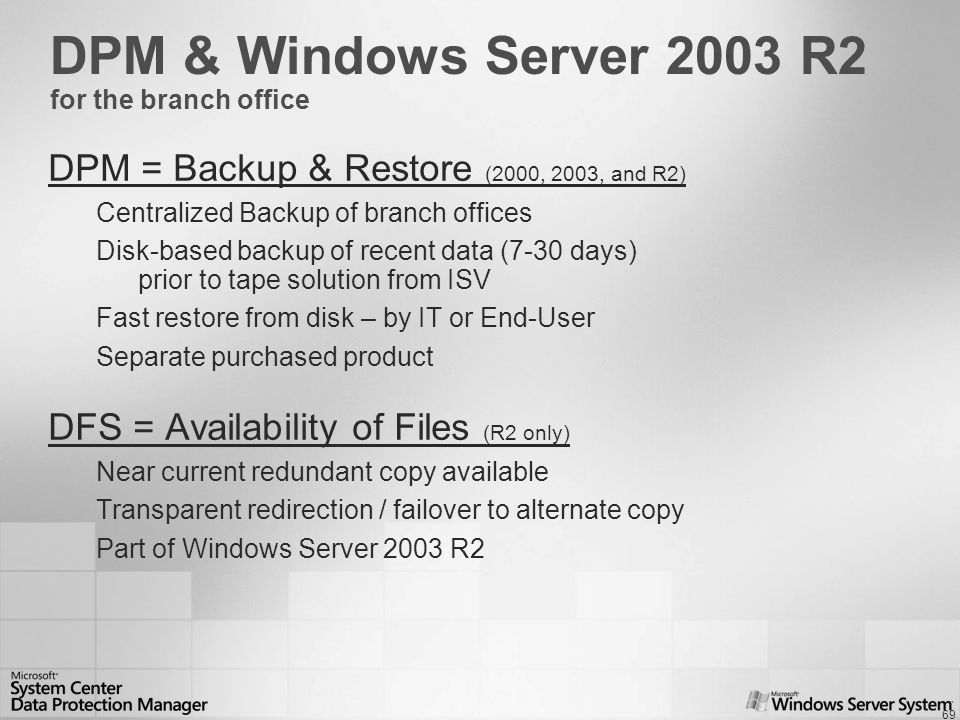 69 DPM & Windows Server 2003 R2 for the branch office DPM = Backup & Restore (2000, 2003, and R2) Centralized Backup of branch offices Disk-based backup of recent data (7-30 days) prior to tape solution from ISV Fast restore from disk – by IT or End-User Separate purchased product DFS = Availability of Files (R2 only) Near current redundant copy available Transparent redirection / failover to alternate copy Part of Windows Server 2003 R2