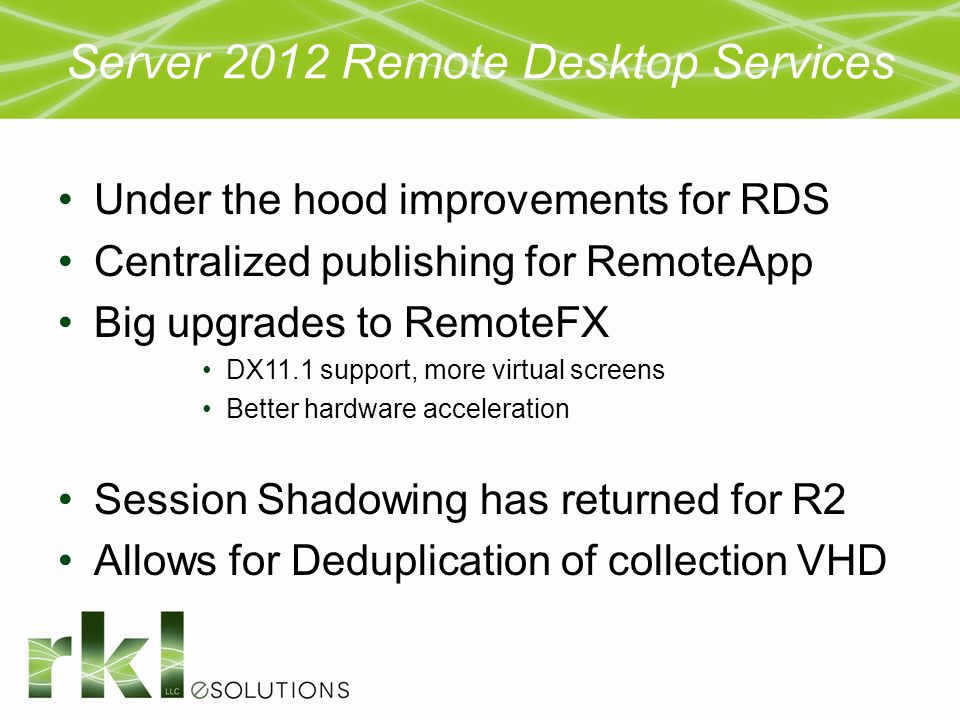 Server 2012 Remote Desktop Services Under the hood improvements for RDS Centralized publishing for RemoteApp Big upgrades to RemoteFX DX11.1 support,