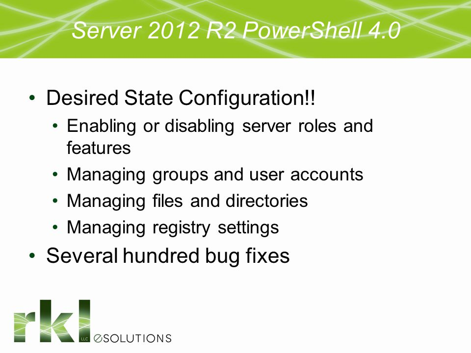 Server 2012 R2 PowerShell 4.0 Desired State Configuration!! Enabling or disabling server roles and features Managing groups and user accounts Managing
