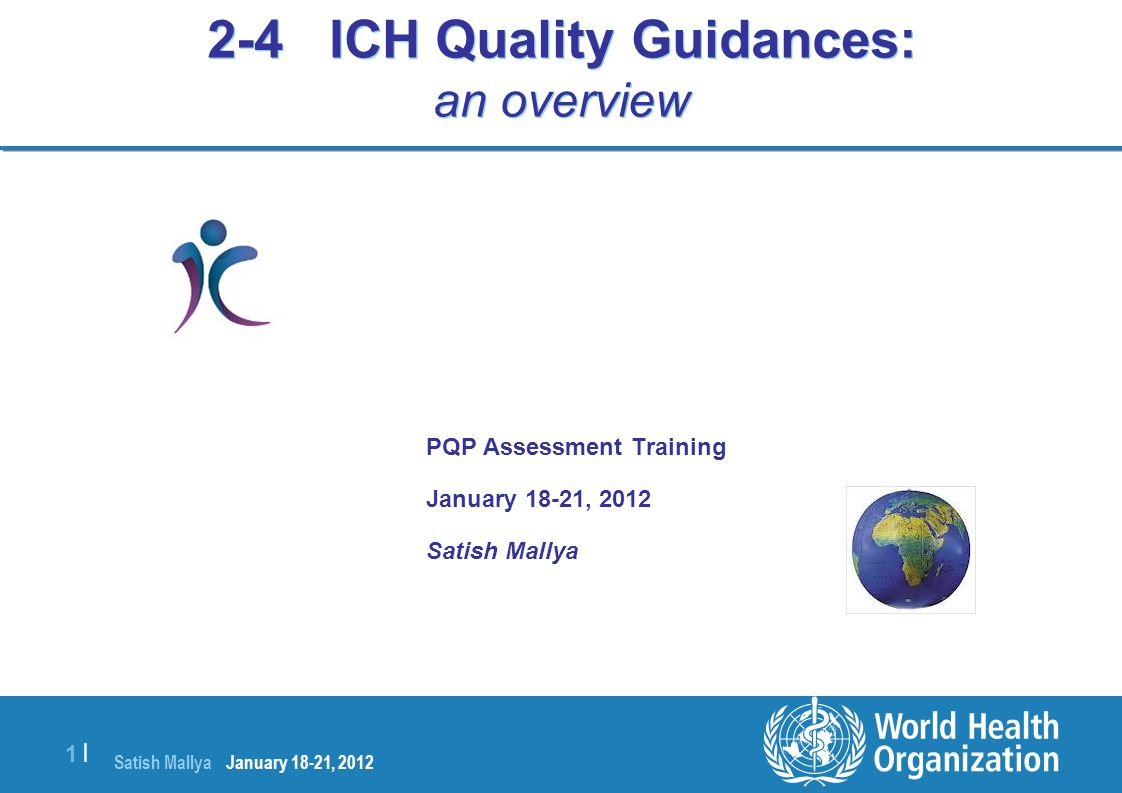 Satish Mallya January 20-22, 2010 1 |1 | 2-4 ICH Quality Guidances: an overview PQP Assessment Training January 18-21, 2012 Satish Mallya January 18-2