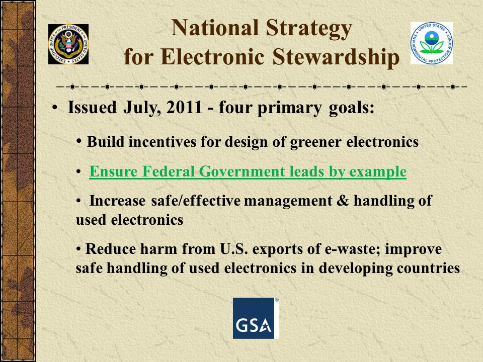 Issued July, 2011 - four primary goals: Build incentives for design of greener electronics Ensure Federal Government leads by example Increase safe/ef